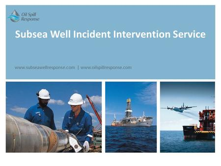 Subsea Well Incident Intervention Service www.subseawellresponse.com | www.oilspillresponse.com.