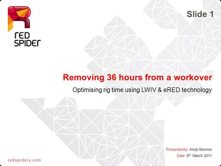 Removing 36 hours from a workover Optimising rig time using LWIV & eRED technology Presented by: Andy Skinner Date: 9 th March 2011 Slide 1.