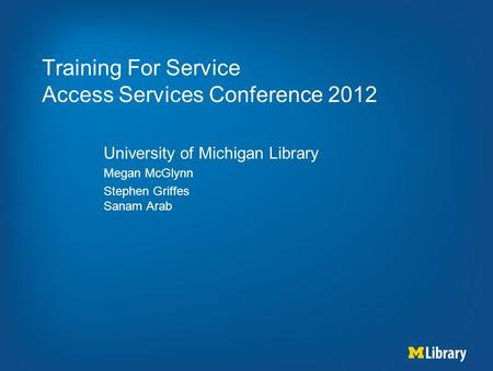 Training For Service Access Services Conference 2012 University of Michigan Library Megan McGlynn Stephen Griffes Sanam Arab.