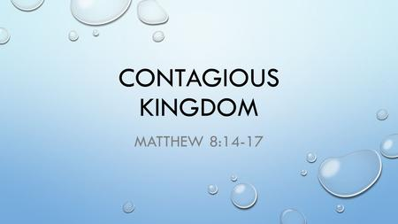 CONTAGIOUS KINGDOM MATTHEW 8:14-17. WE'VE ALREADY SEEN GOD IS ABLE GOD IS WILLING THE KINGDOM IS ALWAYS A GIFT OF GRACE WE RECEIVE THIS GIFT BY FAITH.
