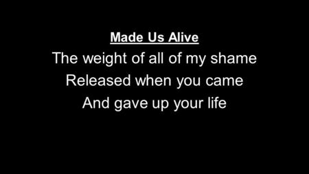 Made Us Alive The weight of all of my shame Released when you came And gave up your life.