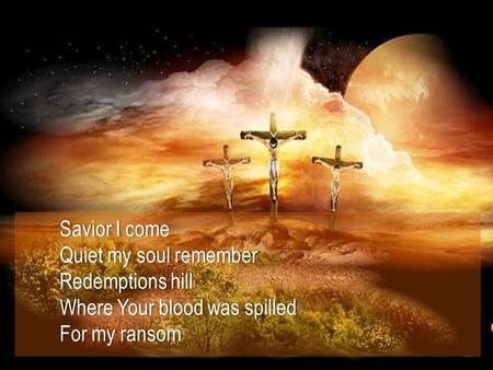 Savior I comeSavior I come Quiet my soul rememberQuiet my soul remember Redemptions hillRedemptions hill Where Your blood was spilledWhere Your blood was.