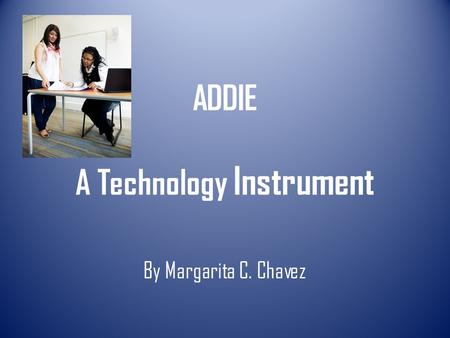 ADDIE A Technology Instrument By Margarita C. Chavez.