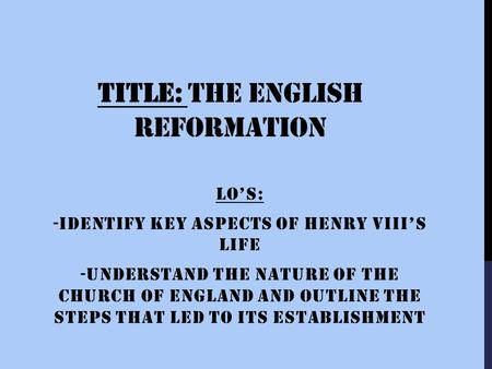 TITLE: THE ENGLISH REFORMATION LO'S: -IDENTIFY KEY ASPECTS OF HENRY VIII'S LIFE -UNDERSTAND THE NATURE OF THE CHURCH OF ENGLAND AND OUTLINE THE STEPS.