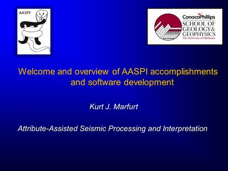 Welcome and overview of AASPI accomplishments and software development Kurt J. Marfurt Kurt J. Marfurt Attribute-Assisted Seismic Processing and Interpretation.