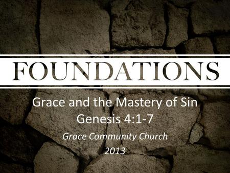 Grace and the Mastery of Sin Genesis 4:1-7 Grace Community Church 2013.
