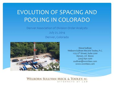 EVOLUTION OF SPACING AND POOLING IN COLORADO Denver Association of Division Order Analysts July 21, 2014 Denver, Colorado Steve Sullivan Welborn Sullivan.