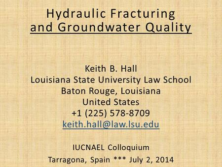 Hydraulic Fracturing and Groundwater Quality Keith B. Hall Louisiana State University Law School Baton Rouge, Louisiana United States +1 (225) 578-8709.