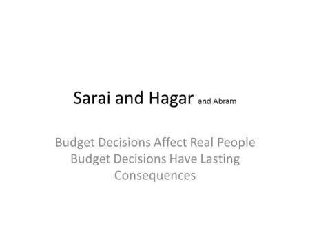 Sarai and Hagar and Abram Budget Decisions Affect Real People Budget Decisions Have Lasting Consequences.