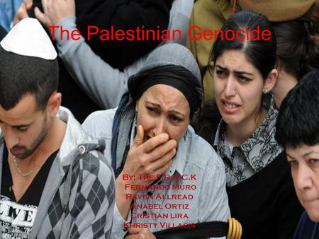 The Palestinian Genocide By: The F.R.A.C.K Fernando Muro Raven Allread Anabel Ortiz Cristian lira Khristy Villacis.