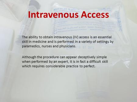 Intravenous Access The ability to obtain intravenous (IV) access is an essential skill in medicine and is performed in a variety of settings by paramedics,