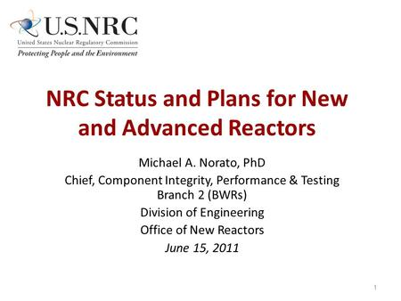 NRC Status and Plans for New and Advanced Reactors Michael A. Norato, PhD Chief, Component Integrity, Performance & Testing Branch 2 (BWRs) Division of.