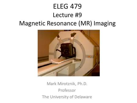 ELEG 479 Lecture #9 Magnetic Resonance (MR) Imaging Mark Mirotznik, Ph.D. Professor The University of Delaware.