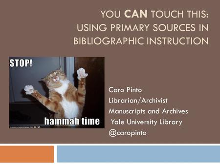 YOU CAN TOUCH THIS: USING PRIMARY SOURCES IN BIBLIOGRAPHIC INSTRUCTION Caro Pinto Librarian/Archivist Manuscripts and Archives Yale University Library.