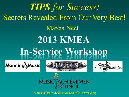 TIPS for Success! Secrets Revealed From Our Very Best! www.MusicAchievementCouncil.org Marcia Neel.