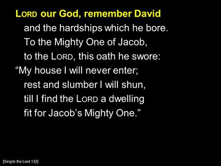 "L ORD our God, remember David and the hardships which he bore. To the Mighty One of Jacob, to the L ORD, this oath he swore: ""My house I will never enter;"