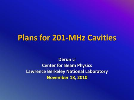Plans for 201-MHz Cavities Derun Li Center for Beam Physics Lawrence Berkeley National Laboratory November 18, 2010.