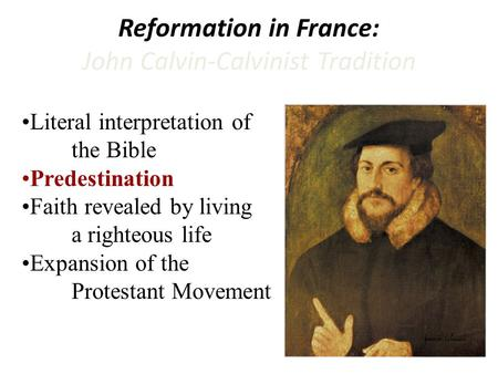 Reformation in France: John Calvin-Calvinist Tradition Literal interpretation of the Bible Predestination Faith revealed by living a righteous life Expansion.