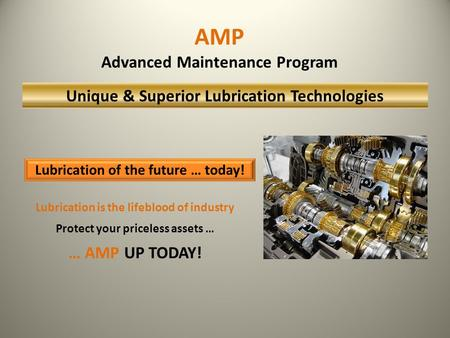 Lubrication is the lifeblood of industry Protect your priceless assets … … AMP UP TODAY! Lubrication of the future … today! AMP Advanced Maintenance Program.