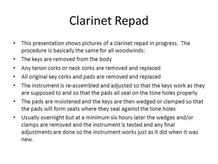 Clarinet Repad This presentation shows pictures of a clarinet repad in progress. The procedure is basically the same for all woodwinds: The keys are removed.