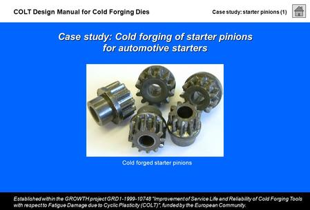 Case study: starter pinions (1) Established within the GROWTH project GRD1-1999-10748 Improvement of Service Life and Reliability of Cold Forging Tools.