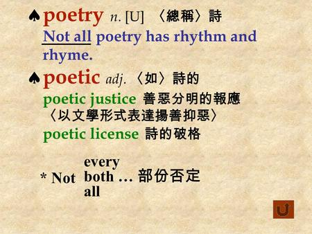  poetry n. [U] 〈總稱〉詩 Not all poetry has rhythm and rhyme.  poetic adj. 〈如〉詩的 poetic justice 善惡分明的報應 〈以文學形式表達揚善抑惡〉 poetic license 詩的破格 * Not every both.