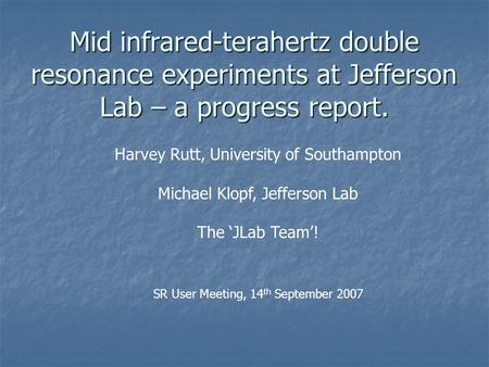 Mid infrared-terahertz double resonance experiments at Jefferson Lab – a progress report. Harvey Rutt, University of Southampton Michael Klopf, Jefferson.