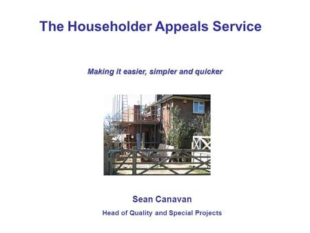 The Householder Appeals Service Making it easier, simpler and quicker Sean Canavan Head of Quality and Special Projects.