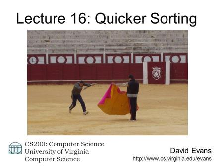 David Evans  CS200: Computer Science University of Virginia Computer Science Lecture 16: Quicker Sorting.