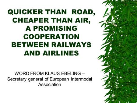 QUICKER THAN ROAD, CHEAPER THAN AIR, A PROMISING COOPERATION BETWEEN RAILWAYS AND AIRLINES WORD FROM KLAUS EBELING – Secretary general of European Intermodal.