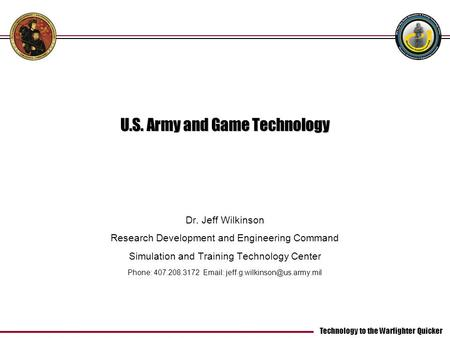 Technology to the Warfighter Quicker U.S. Army and Game Technology Dr. Jeff Wilkinson Research Development and Engineering Command Simulation and Training.