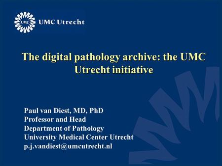 The digital pathology archive: the UMC Utrecht initiative Paul van Diest, MD, PhD Professor and Head Department of Pathology University Medical Center.