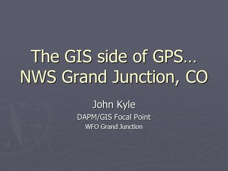 The GIS side of GPS… NWS Grand Junction, CO John Kyle DAPM/GIS Focal Point WFO Grand Junction.