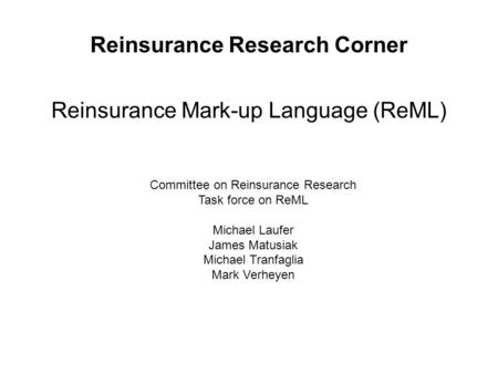 Reinsurance Research Corner Reinsurance Mark-up Language (ReML) Committee on Reinsurance Research Task force on ReML Michael Laufer James Matusiak Michael.
