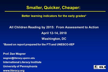 All Children Reading by 2015: From Assessment to Action April 12-14, 2010 Washington, DC Smaller, Quicker, Cheaper: *Based on report prepared for the FTI.