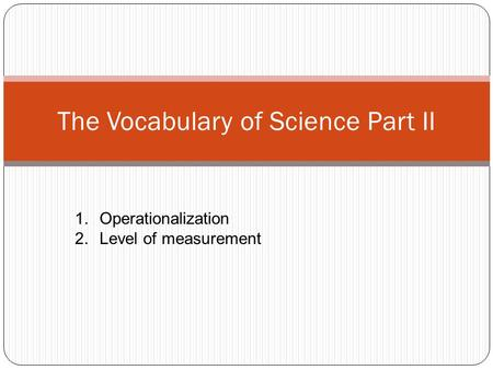 The Vocabulary of Science Part II 1.Operationalization 2.Level of measurement.