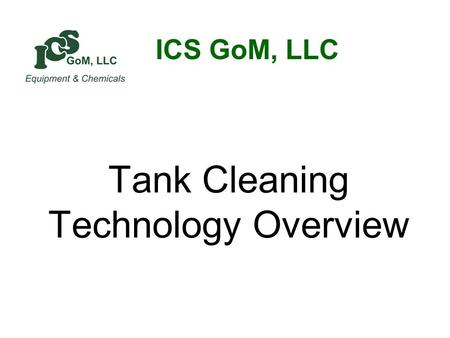 Tank Cleaning Technology Overview ICS GoM, LLC. Outline OVERVIEW OF TANK CLEANING THE CHALLENGE TANK CLEANING DRIVERS GOALS TANK CLEANING MACHINES CHEMISTRY.