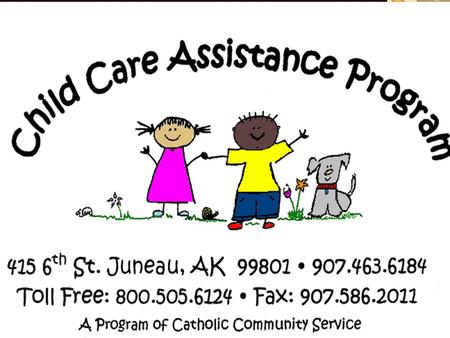 How to get your money! Filling out the Child Care Assistance Billing Report Form Funding for the Child Care Assistance Program is from the State of Alaska,