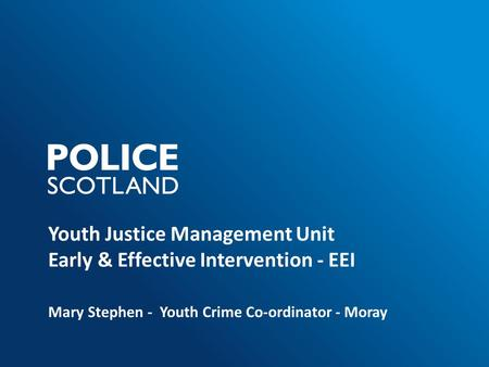 Youth Justice Management Unit Early & Effective Intervention - EEI Mary Stephen - Youth Crime Co-ordinator - Moray.