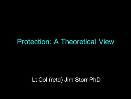 Protection: A Theoretical View Lt Col (retd) Jim Storr PhD.
