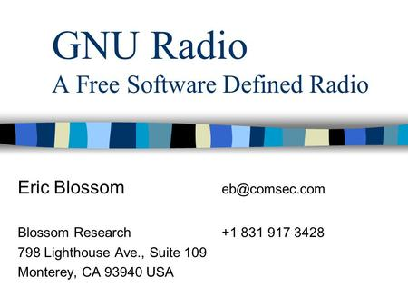 GNU Radio A Free Software Defined Radio Eric Blossom Blossom Research+1 831 917 3428 798 Lighthouse Ave., Suite 109 Monterey, CA 93940 USA.