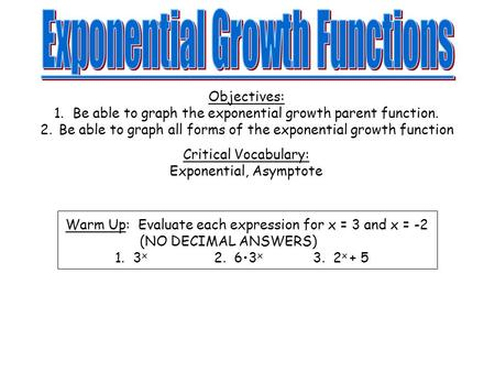 Objectives: 1.Be able to graph the exponential growth parent function. 2.Be able to graph all forms of the exponential growth function Critical Vocabulary: