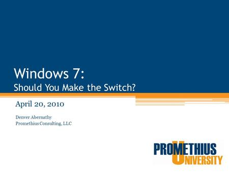 Windows 7: Should You Make the Switch? April 20, 2010 Denver Abernathy Promethius Consulting, LLC.