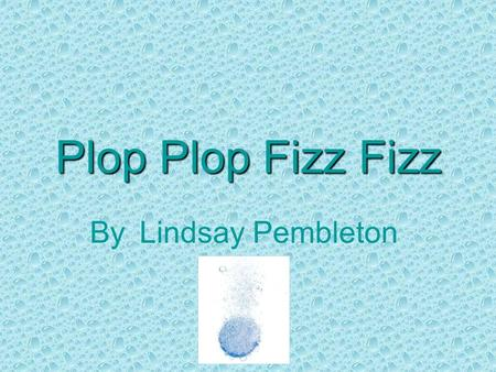 Plop Plop Fizz Fizz By Lindsay Pembleton. Abstract Plop Plop Fizz Fizz The purpose of this project was to study the effect of temperature on the rate.