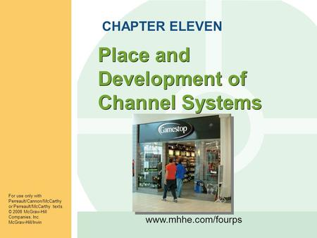 Www.mhhe.com/fourps Place and Development of Channel Systems CHAPTER ELEVEN For use only with Perreault/Cannon/McCarthy or Perreault/McCarthy texts. ©