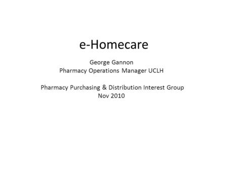 E-Homecare George Gannon Pharmacy Operations Manager UCLH Pharmacy Purchasing & Distribution Interest Group Nov 2010.