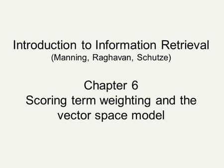 Introduction to Information Retrieval (Manning, Raghavan, Schutze) Chapter 6 Scoring term weighting and the vector space model.