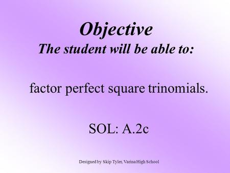 Objective The student will be able to: factor perfect square trinomials. SOL: A.2c Designed by Skip Tyler, Varina High School.