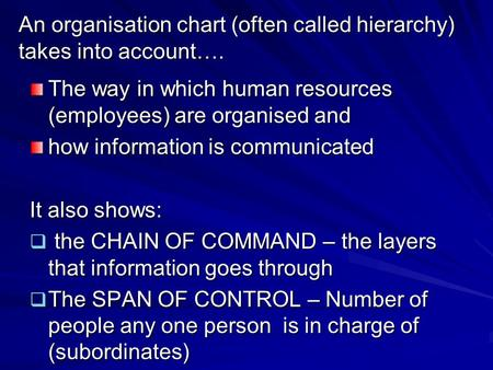 An organisation chart (often called hierarchy) takes into account…. The way in which human resources (employees) are organised and how information is.
