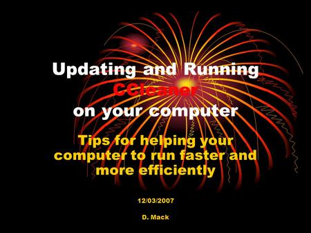 D. Mack Updating and Running CCleaner on your computer Tips for helping your computer to run faster and more efficiently 12/03/2007.
